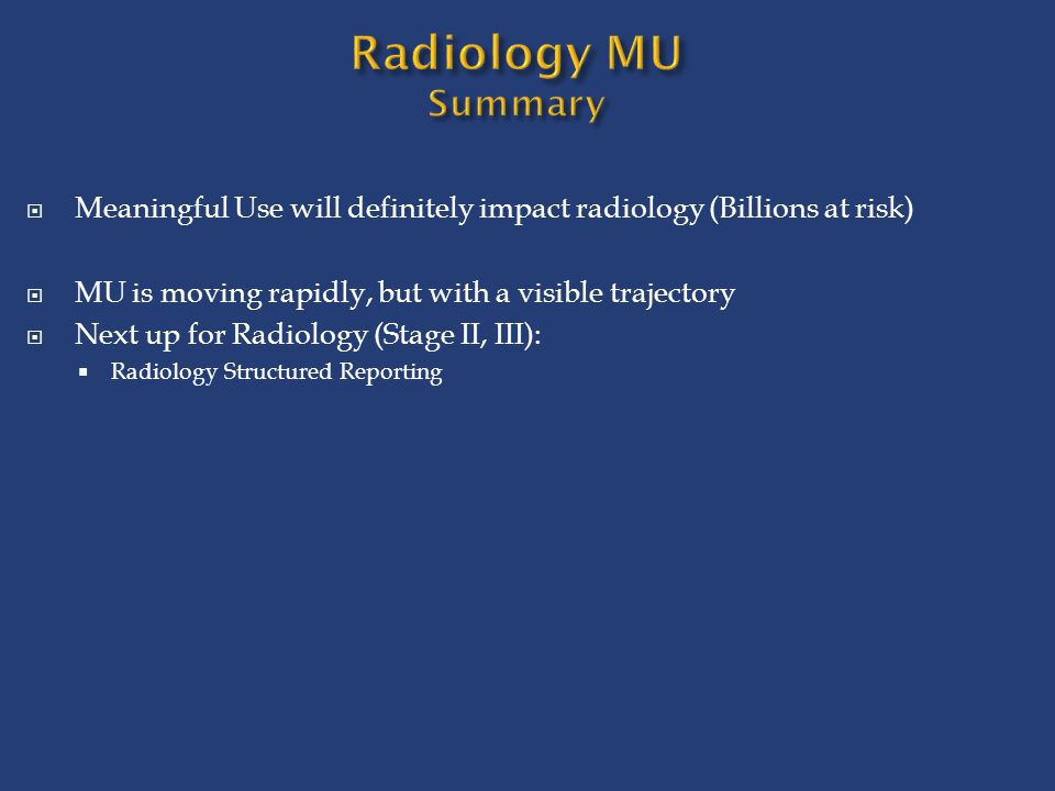 Radiology MU Summary Meaningful Use will definitely impact radiology (Billions at risk) MU is moving rapidly, but with a visible trajectory.