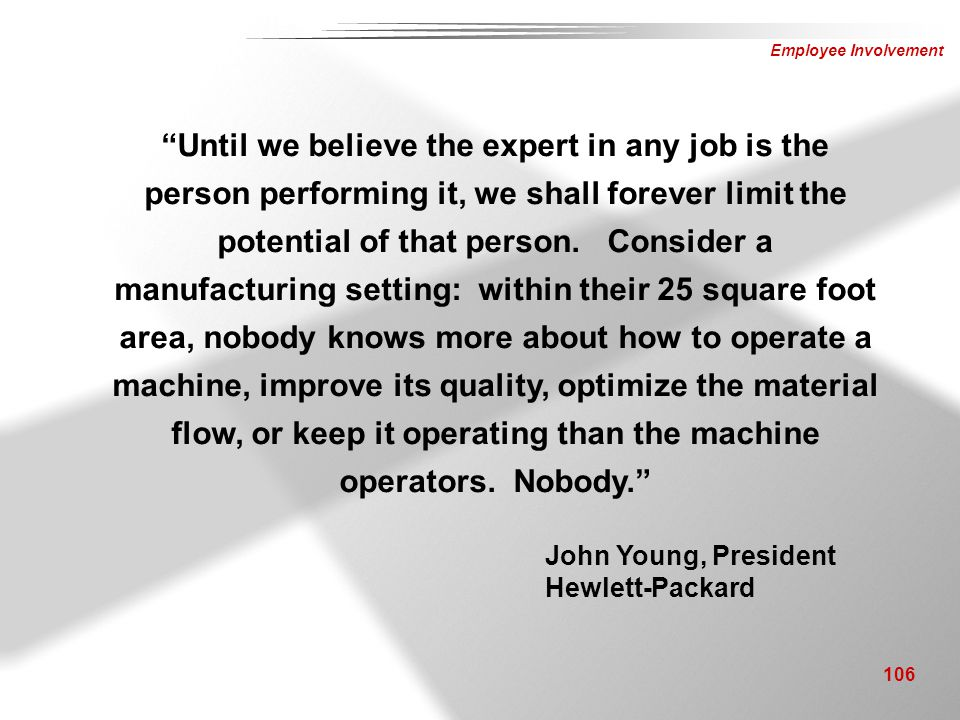 Until we believe the expert in any job is the person performing it, we shall forever limit the potential of that person. Consider a manufacturing setting: within their 25 square foot area, nobody knows more about how to operate a machine, improve its quality, optimize the material flow, or keep it operating than the machine operators. Nobody.