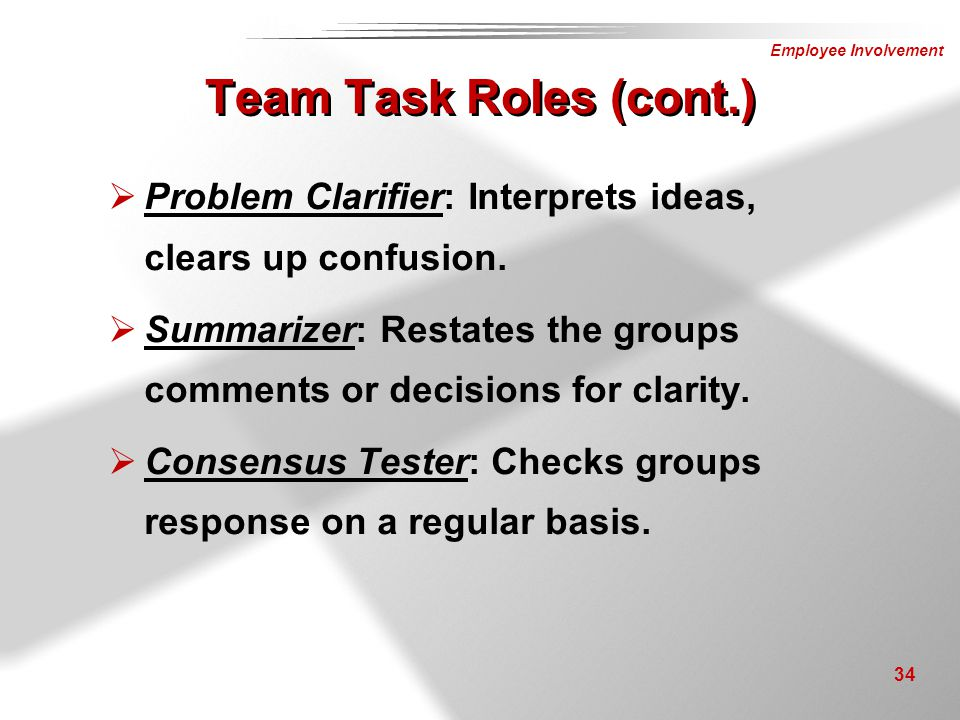 Team Task Roles (cont.) Problem Clarifier: Interprets ideas, clears up confusion. Summarizer: Restates the groups comments or decisions for clarity.
