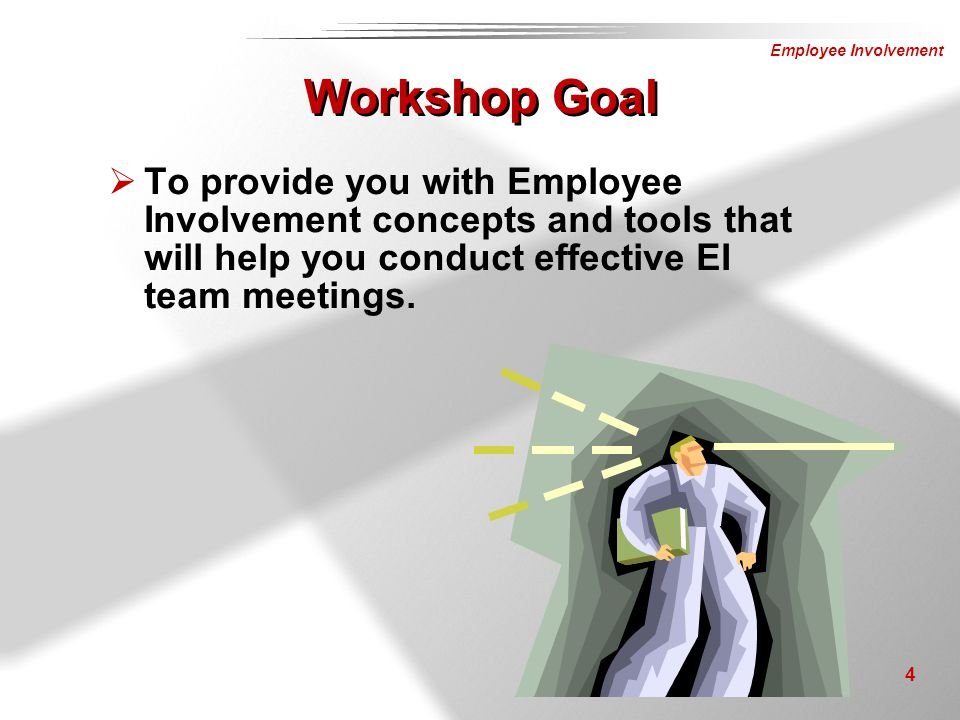 Workshop Goal To provide you with Employee Involvement concepts and tools that will help you conduct effective EI team meetings.