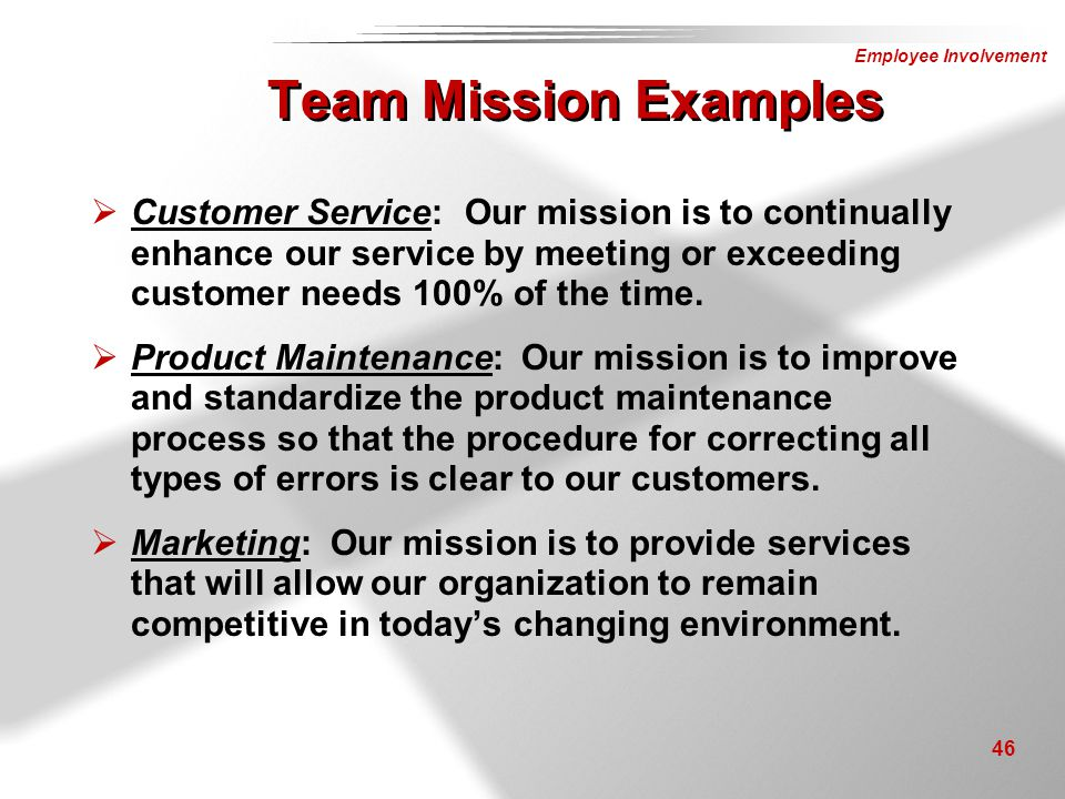 Team Mission Examples Customer Service: Our mission is to continually enhance our service by meeting or exceeding customer needs 100% of the time.
