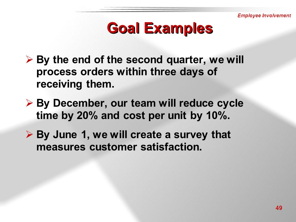 Goal Examples By the end of the second quarter, we will process orders within three days of receiving them.