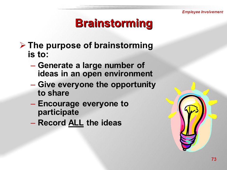 Brainstorming The purpose of brainstorming is to: