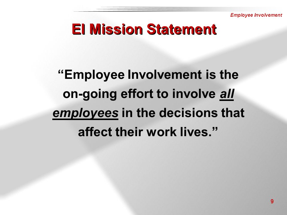 EI Mission Statement Employee Involvement is the on-going effort to involve all employees in the decisions that affect their work lives.