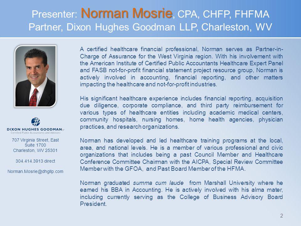 Presenter: Norman Mosrie, CPA, CHFP, FHFMA Partner, Dixon Hughes Goodman LLP, Charleston, WV