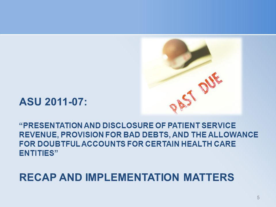 ASU 2011-07: Presentation and Disclosure of Patient Service Revenue, Provision for Bad Debts, and the Allowance for Doubtful Accounts for Certain Health Care Entities Recap and Implementation Matters