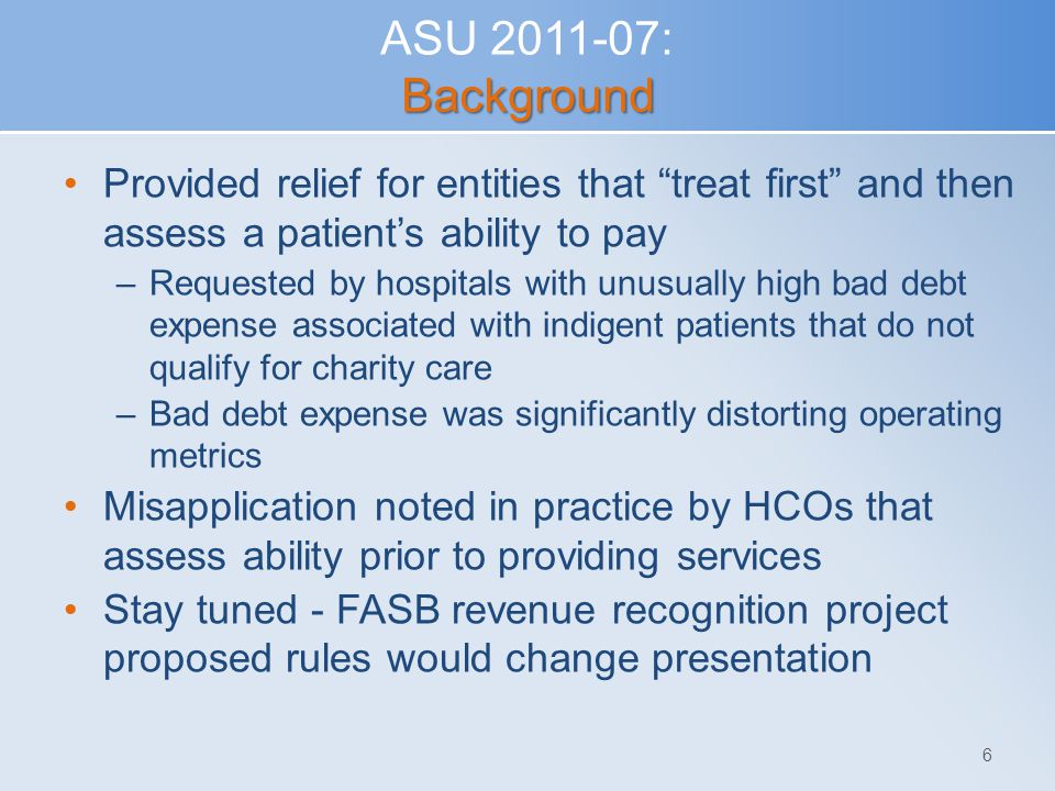 ASU 2011-07: Background Provided relief for entities that treat first and then assess a patient's ability to pay.