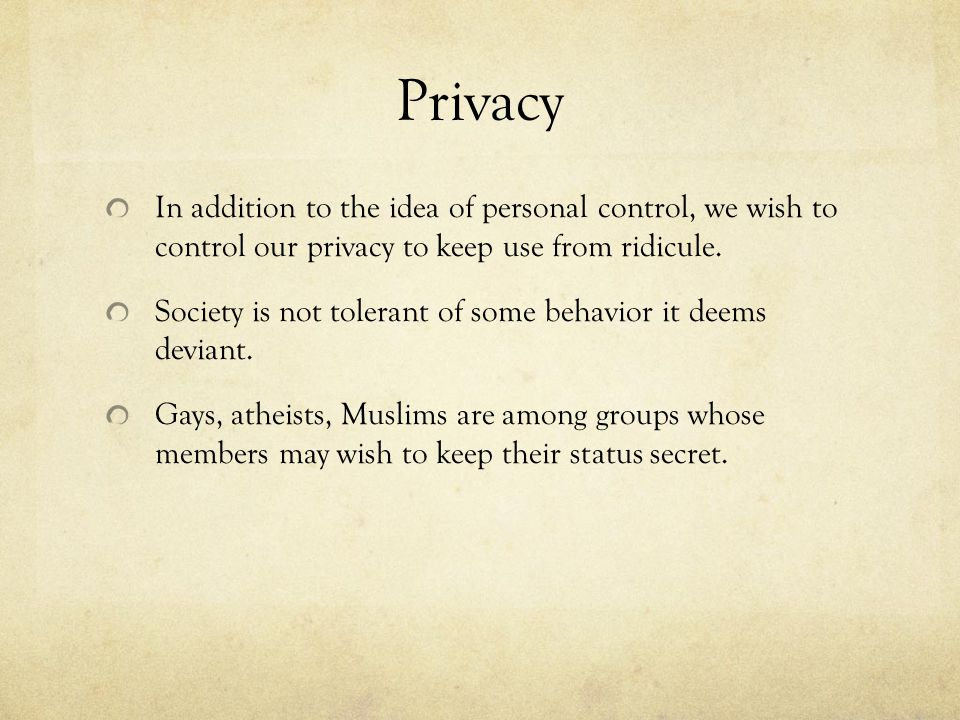 Privacy In addition to the idea of personal control, we wish to control our privacy to keep use from ridicule.