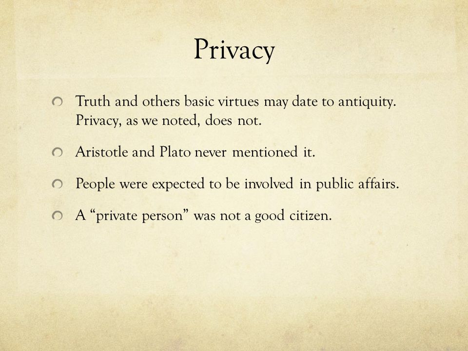 Privacy Truth and others basic virtues may date to antiquity. Privacy, as we noted, does not. Aristotle and Plato never mentioned it.