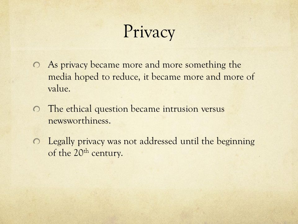 Privacy As privacy became more and more something the media hoped to reduce, it became more and more of value.