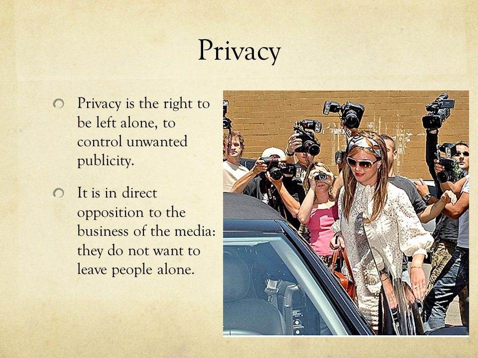 Privacy Privacy is the right to be left alone, to control unwanted publicity.