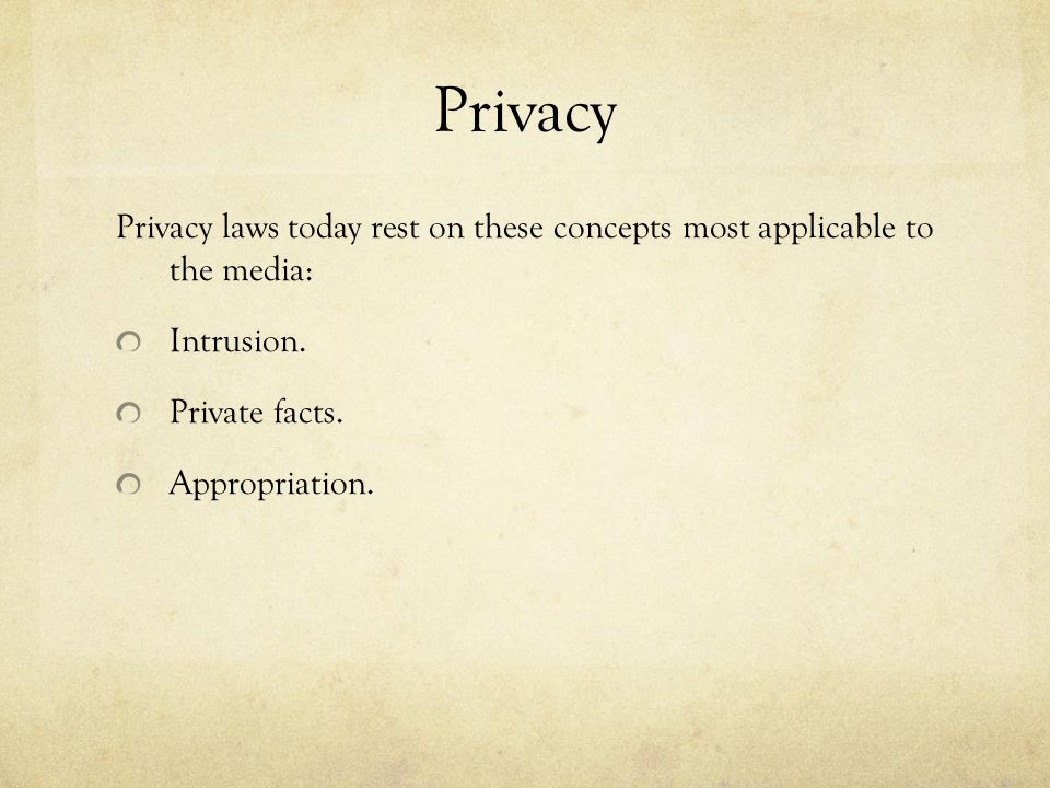 Privacy Privacy laws today rest on these concepts most applicable to the media: Intrusion. Private facts.