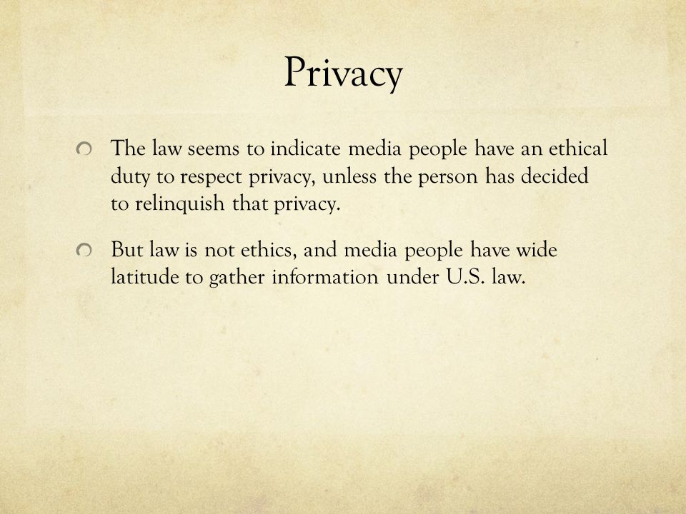 Privacy The law seems to indicate media people have an ethical duty to respect privacy, unless the person has decided to relinquish that privacy.