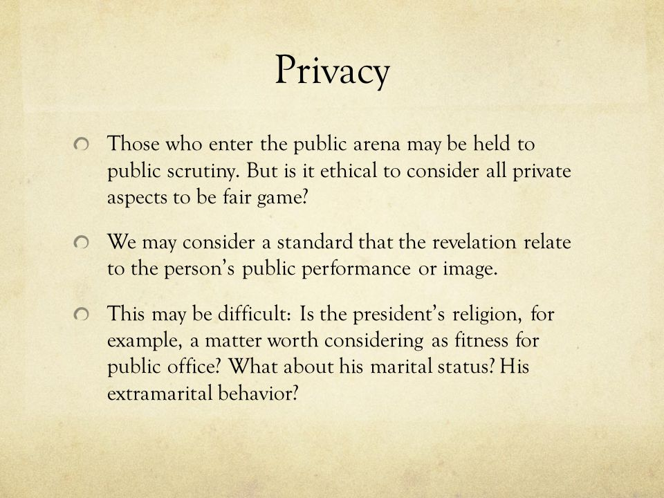 Privacy Those who enter the public arena may be held to public scrutiny. But is it ethical to consider all private aspects to be fair game