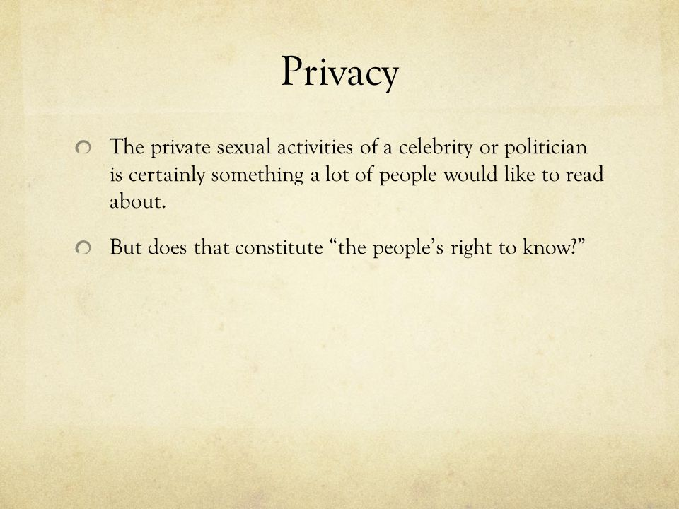 Privacy The private sexual activities of a celebrity or politician is certainly something a lot of people would like to read about.