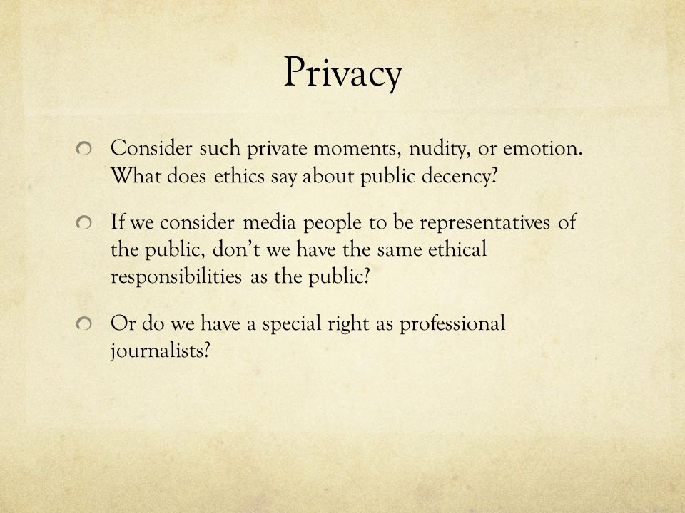 Privacy Consider such private moments, nudity, or emotion. What does ethics say about public decency