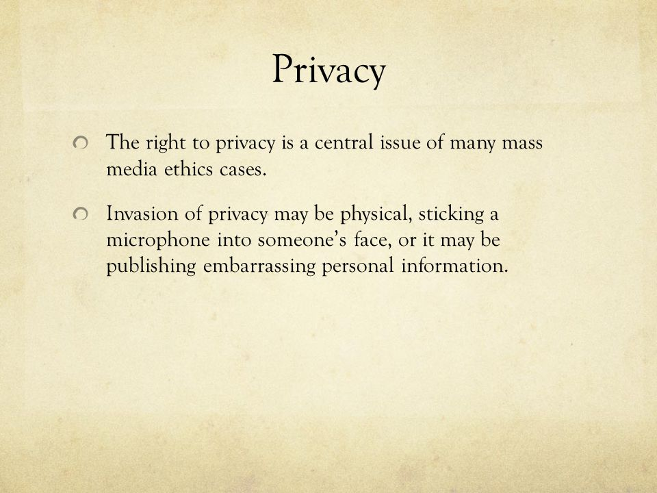 Privacy The right to privacy is a central issue of many mass media ethics cases.