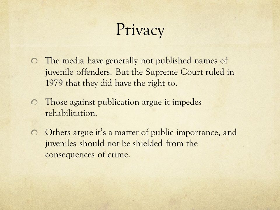 Privacy The media have generally not published names of juvenile offenders. But the Supreme Court ruled in 1979 that they did have the right to.