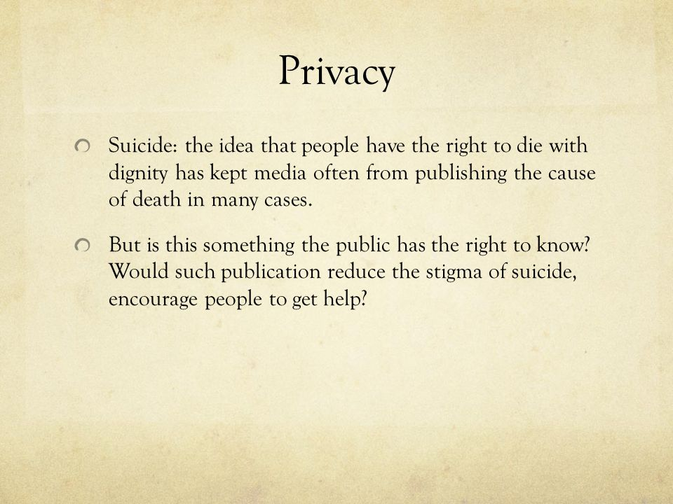 Privacy Suicide: the idea that people have the right to die with dignity has kept media often from publishing the cause of death in many cases.