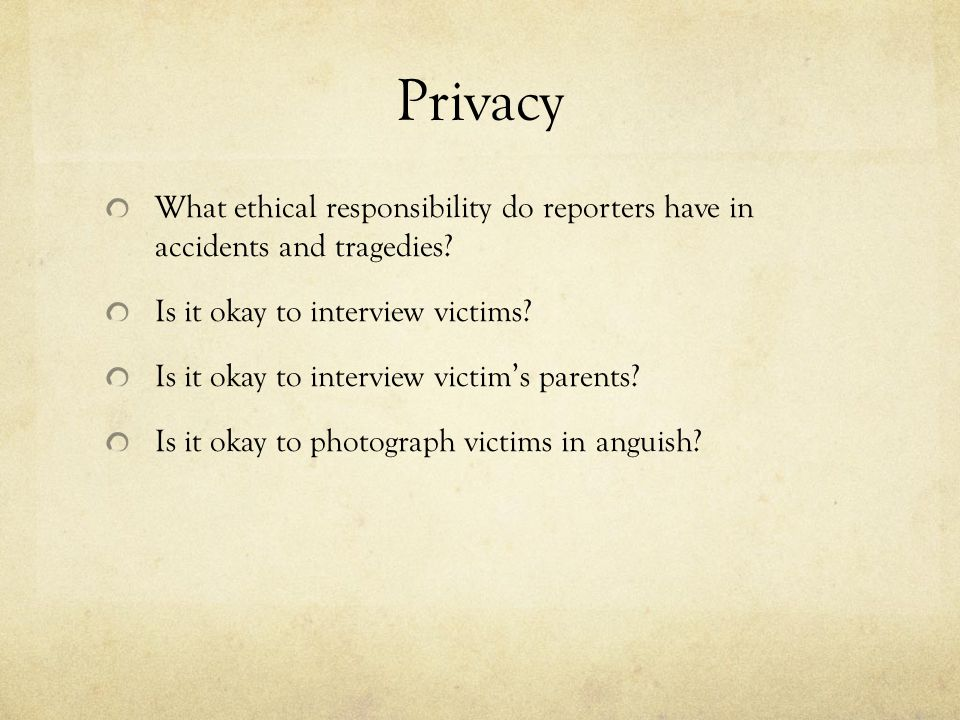 Privacy What ethical responsibility do reporters have in accidents and tragedies Is it okay to interview victims