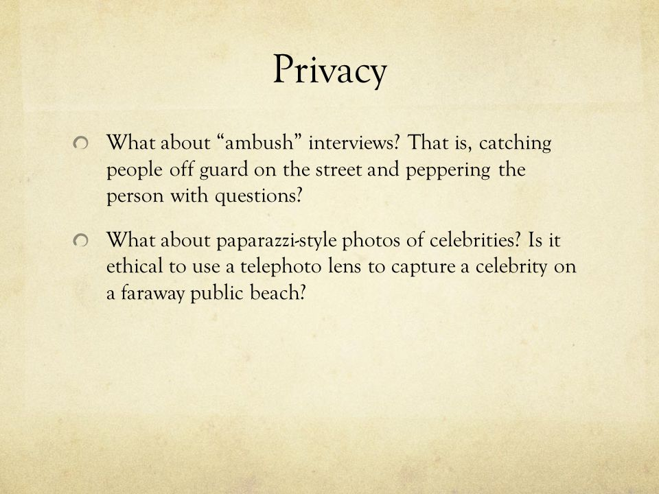 Privacy What about ambush interviews That is, catching people off guard on the street and peppering the person with questions
