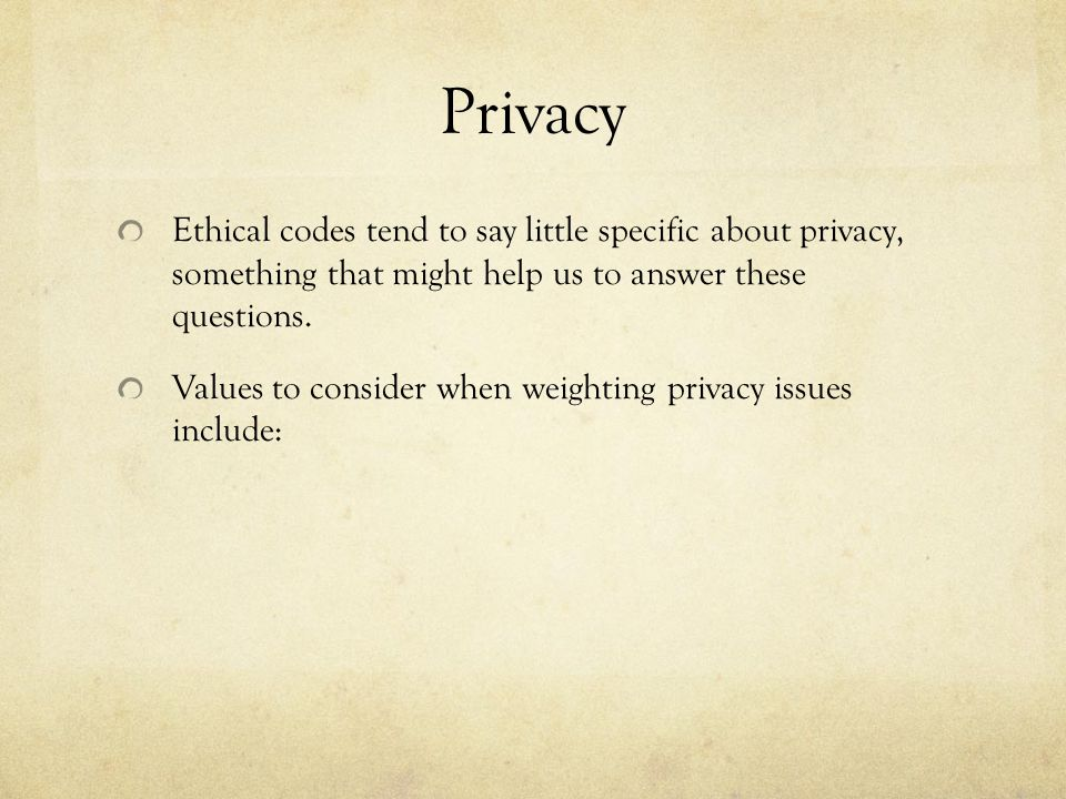 Privacy Ethical codes tend to say little specific about privacy, something that might help us to answer these questions.