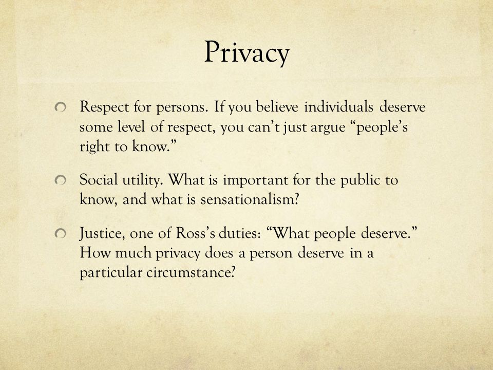 Privacy Respect for persons. If you believe individuals deserve some level of respect, you can't just argue people's right to know.