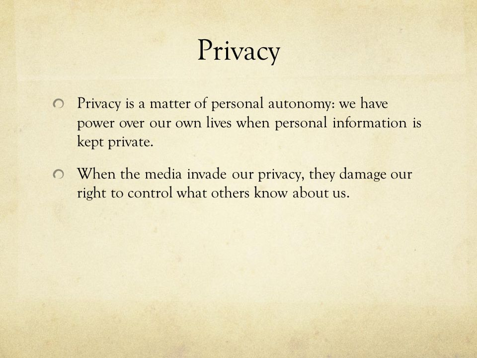 Privacy Privacy is a matter of personal autonomy: we have power over our own lives when personal information is kept private.