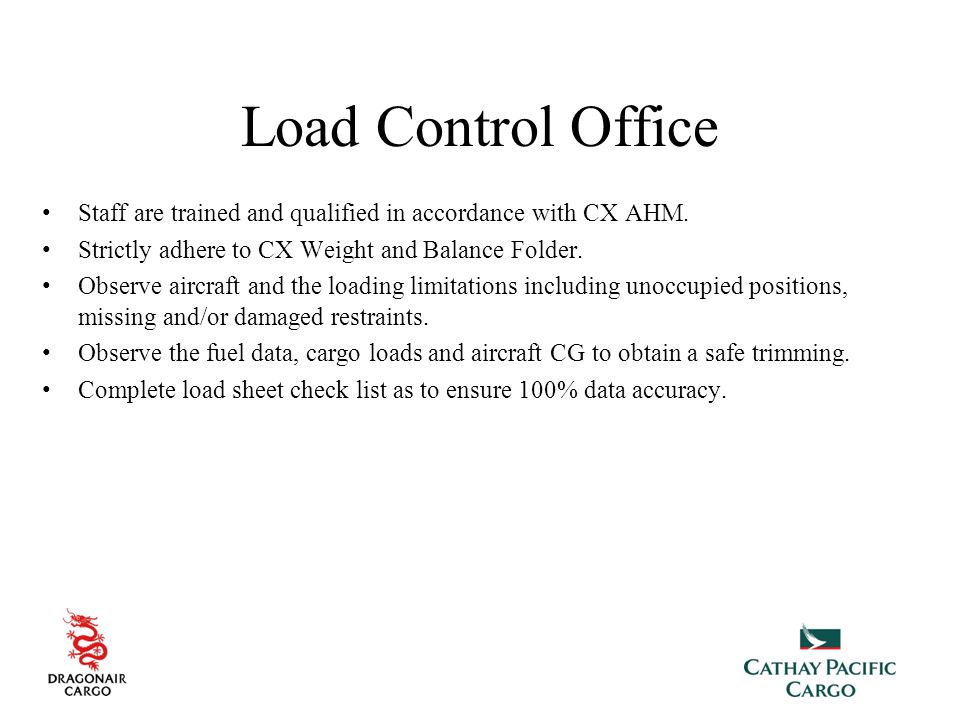 Load Control Office Staff are trained and qualified in accordance with CX AHM. Strictly adhere to CX Weight and Balance Folder.