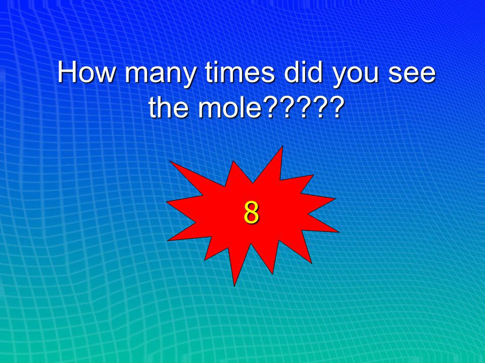 How many times did you see the mole