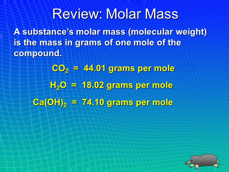 Review: Molar Mass A substance's molar mass (molecular weight) is the mass in grams of one mole of the compound.