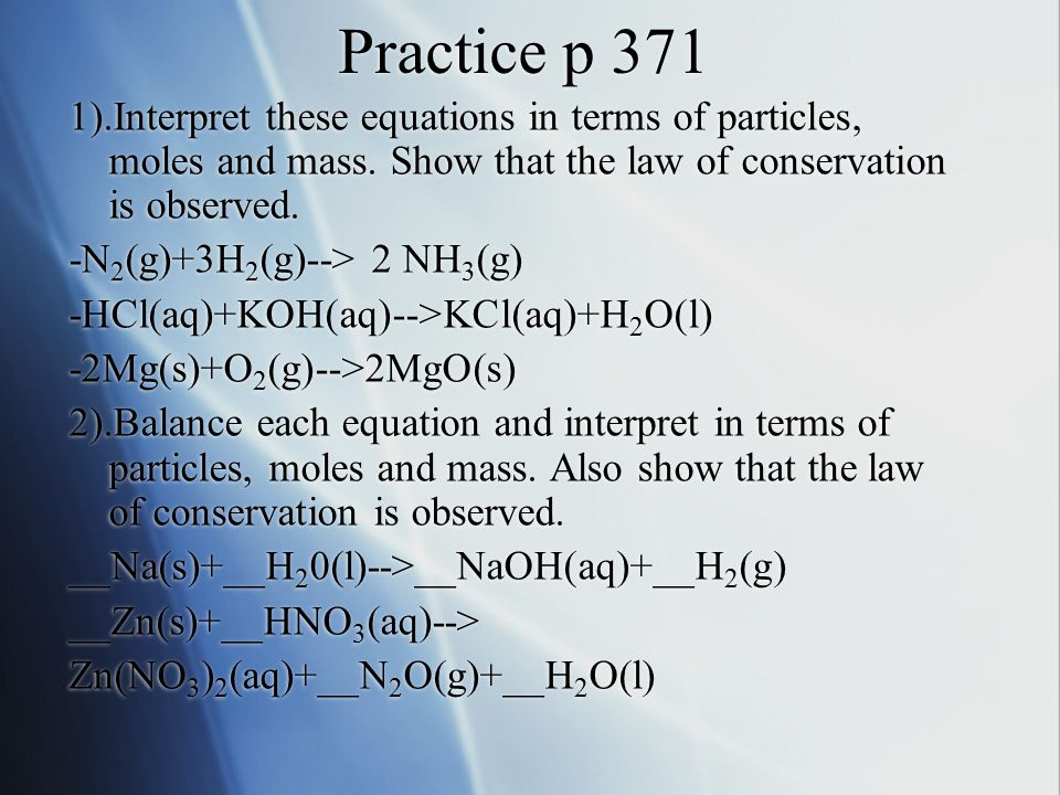 Practice p 371 1).Interpret these equations in terms of particles, moles and mass. Show that the law of conservation is observed.