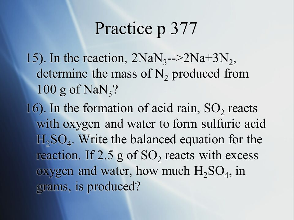 Practice p 377 15). In the reaction, 2NaN3-->2Na+3N2, determine the mass of N2 produced from 100 g of NaN3