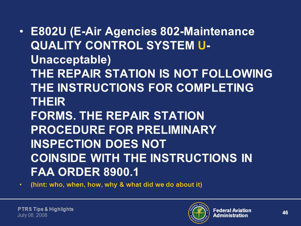 E802U (E-Air Agencies 802-Maintenance QUALITY CONTROL SYSTEM U-Unacceptable) THE REPAIR STATION IS NOT FOLLOWING THE INSTRUCTIONS FOR COMPLETING THEIR FORMS. THE REPAIR STATION PROCEDURE FOR PRELIMINARY INSPECTION DOES NOT COINSIDE WITH THE INSTRUCTIONS IN FAA ORDER 8900.1