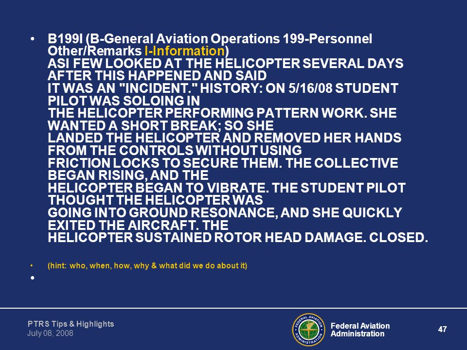 B199I (B-General Aviation Operations 199-Personnel Other/Remarks I-Information) ASI FEW LOOKED AT THE HELICOPTER SEVERAL DAYS AFTER THIS HAPPENED AND SAID IT WAS AN INCIDENT. HISTORY: ON 5/16/08 STUDENT PILOT WAS SOLOING IN THE HELICOPTER PERFORMING PATTERN WORK. SHE WANTED A SHORT BREAK; SO SHE LANDED THE HELICOPTER AND REMOVED HER HANDS FROM THE CONTROLS WITHOUT USING FRICTION LOCKS TO SECURE THEM. THE COLLECTIVE BEGAN RISING, AND THE HELICOPTER BEGAN TO VIBRATE. THE STUDENT PILOT THOUGHT THE HELICOPTER WAS GOING INTO GROUND RESONANCE, AND SHE QUICKLY EXITED THE AIRCRAFT. THE HELICOPTER SUSTAINED ROTOR HEAD DAMAGE. CLOSED.