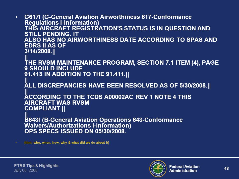 G617I (G-General Aviation Airworthiness 617-Conformance Regulations I-Information) THIS AIRCRAFT REGISTRATION S STATUS IS IN QUESTION AND STILL PENDING. IT ALSO HAS NO AIRWORTHINESS DATE ACCORDING TO SPAS AND EDRS II AS OF 3/14/2008.|| || THE RVSM MAINTENANCE PROGRAM, SECTION 7.1 ITEM (4), PAGE 9 SHOULD INCLUDE 91.413 IN ADDITION TO THE 91.411.|| || ALL DISCREPANCIES HAVE BEEN RESOLVED AS OF 5/30/2008.|| || ACCORDING TO THE TCDS A00002AC REV 1 NOTE 4 THIS AIRCRAFT WAS RVSM COMPLIANT.|| || B643I (B-General Aviation Operations 643-Conformance Waivers/Authorizations I-Information) OPS SPECS ISSUED ON 05/30/2008.