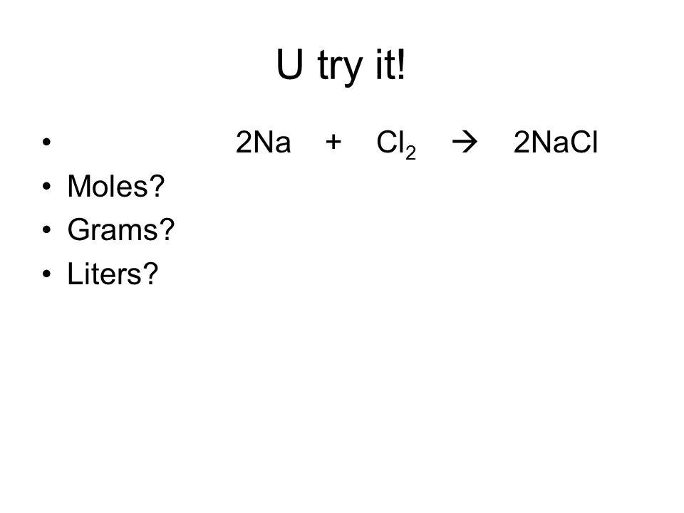 U try it! 2Na + Cl2  2NaCl Moles Grams Liters