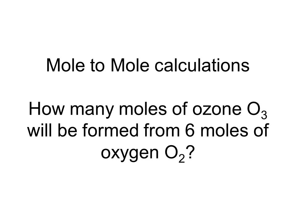 Mole to Mole calculations How many moles of ozone O3 will be formed from 6 moles of oxygen O2