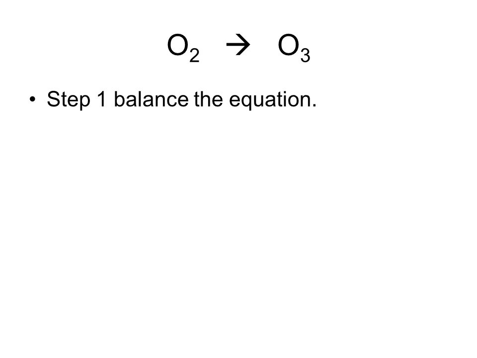 O2  O3 Step 1 balance the equation.
