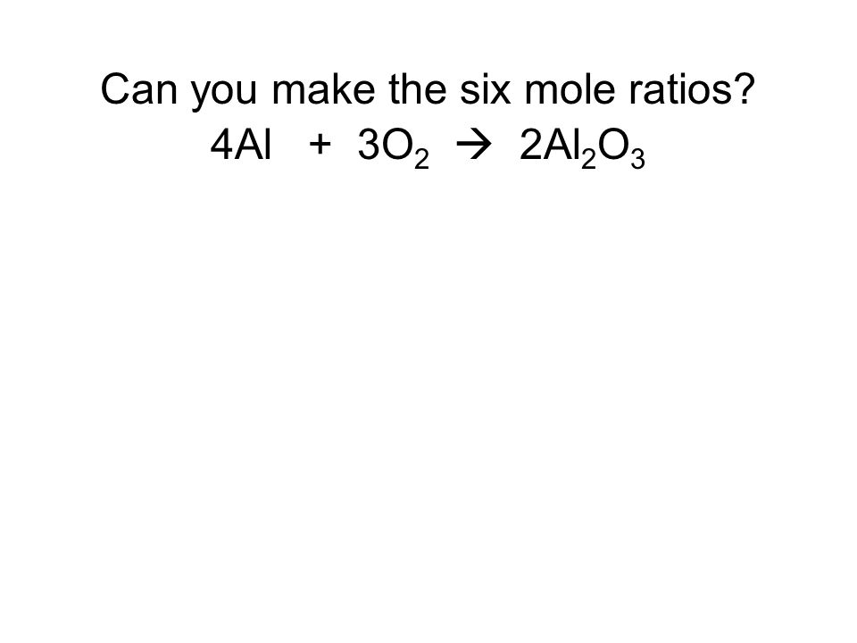 Can you make the six mole ratios 4Al + 3O2  2Al2O3