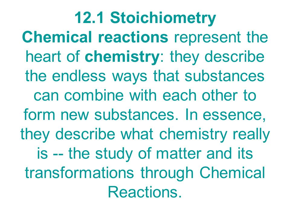 12.1 Stoichiometry Chemical reactions represent the heart of chemistry: they describe the endless ways that substances can combine with each other to form new substances.