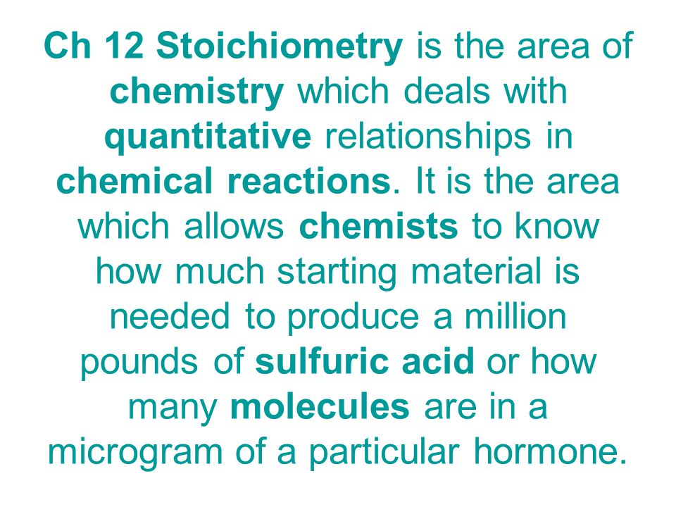 Ch 12 Stoichiometry is the area of chemistry which deals with quantitative relationships in chemical reactions.