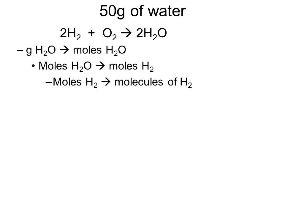 50g of water 2H2 + O2  2H2O g H2O  moles H2O Moles H2O  moles H2
