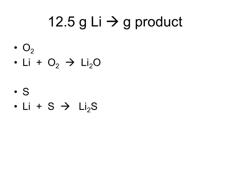 12.5 g Li  g product O2 Li + O2  Li2O S Li + S  Li2S