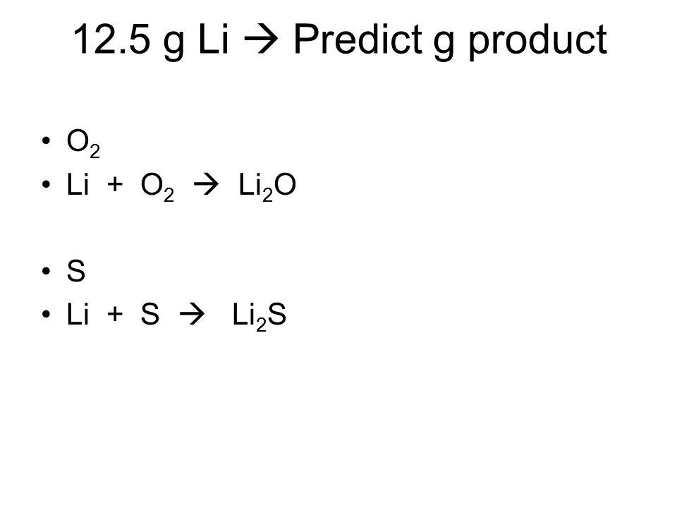 12.5 g Li  Predict g product O2 Li + O2  Li2O S Li + S  Li2S