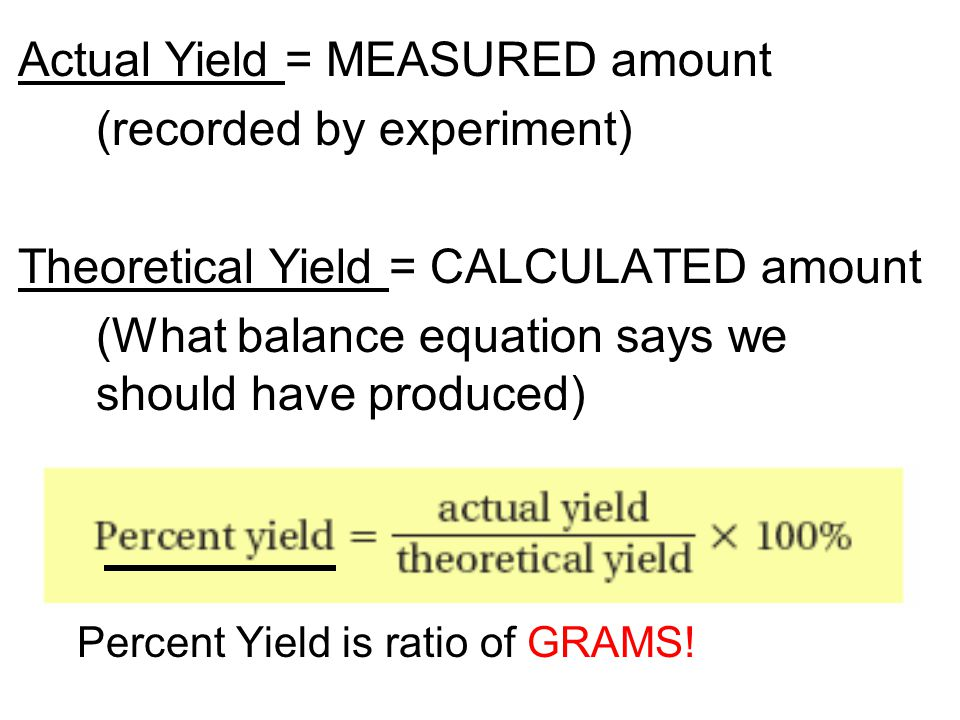 Actual Yield = MEASURED amount (recorded by experiment)