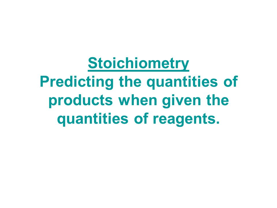 Stoichiometry Predicting the quantities of products when given the quantities of reagents.