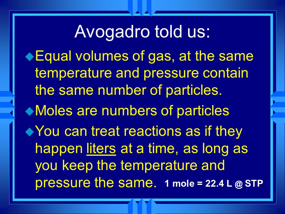 Avogadro told us: Equal volumes of gas, at the same temperature and pressure contain the same number of particles.