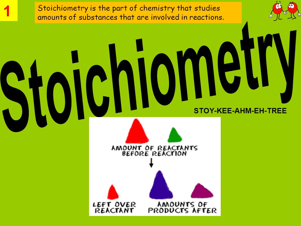 1 Stoichiometry is the part of chemistry that studies amounts of substances that are involved in reactions.