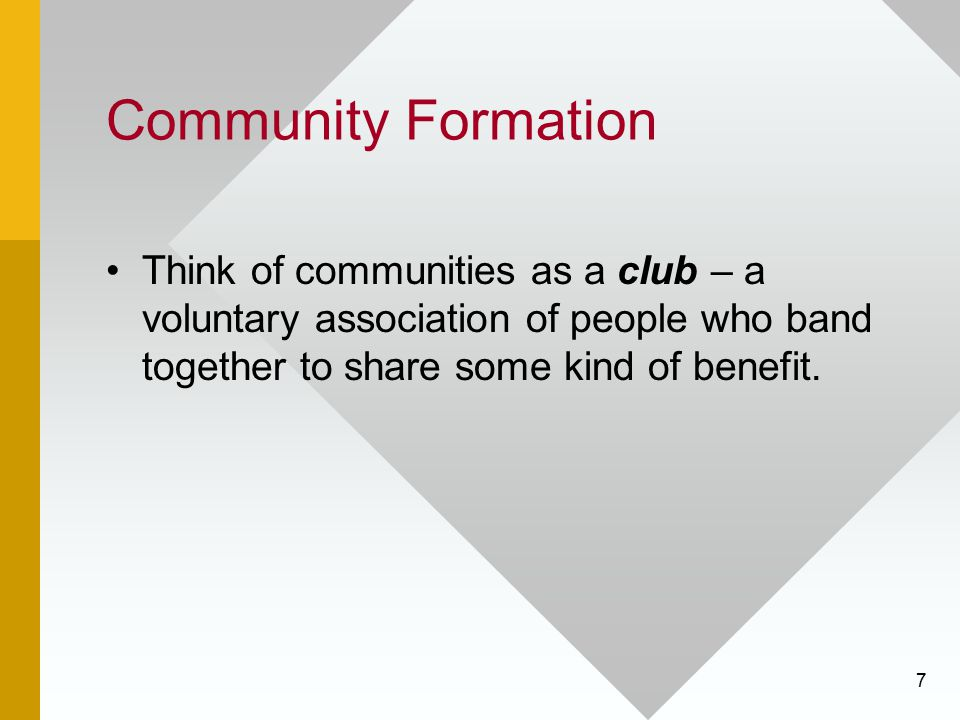 Community Formation Think of communities as a club – a voluntary association of people who band together to share some kind of benefit.